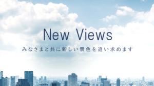 New Views みなさまと共に新しい景色を追い求めます